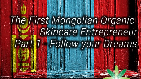 Follow your Dreams – The First Mongolian Organic Skincare Entrepreneur Part 1