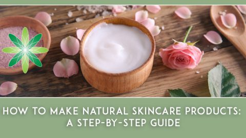 How to Make Natural Skincare Products: A Step by Step Guide